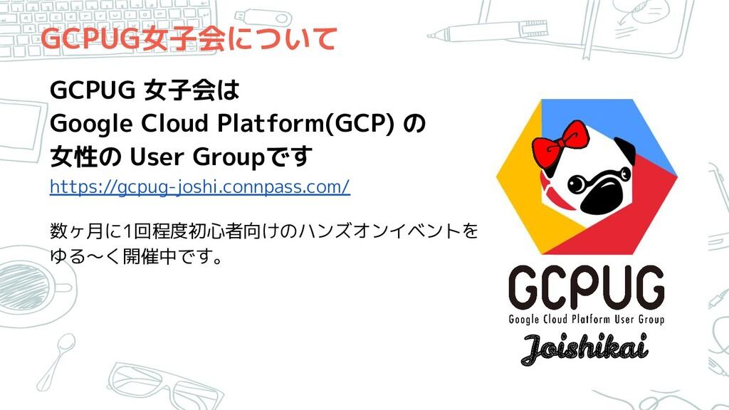 GCPUG女子会について GCPUG 女子会は Google Cloud Platform(G...