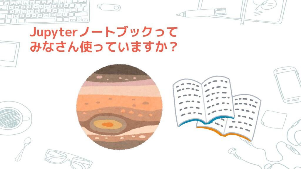 Jupyterノートブックって みなさん使っていますか?