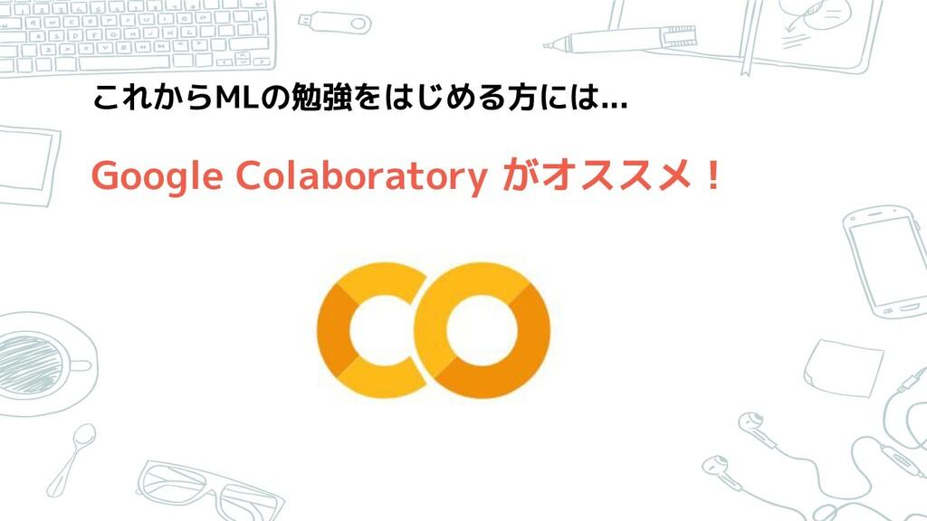 これからMLの勉強をはじめる方には... Google Colaboratory がオスス...