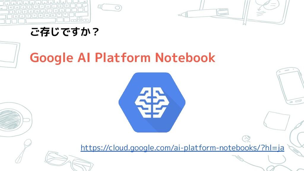 ご存じですか? Google AI Platform Notebook https://c...