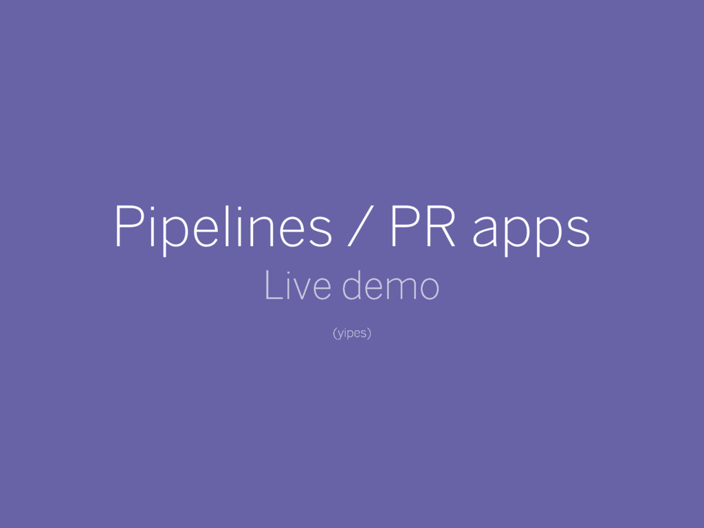 Pipelines / PR apps Live demo (yipes)