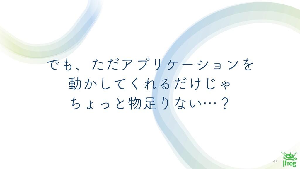 47 ͰɺͨͩΞϓϦέʔγϣϯΛ ಈ͔ͯ͘͠ΕΔ͚ͩ͡Ό ͪΐͬͱΓͳ͍ʜʁ
