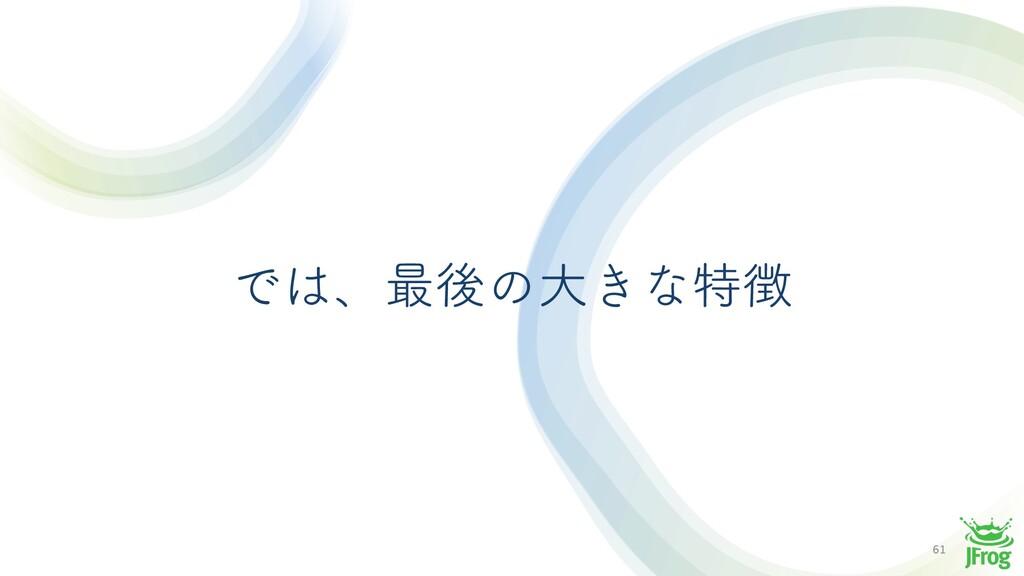61 Ͱɺ࠷ޙͷେ͖ͳಛ