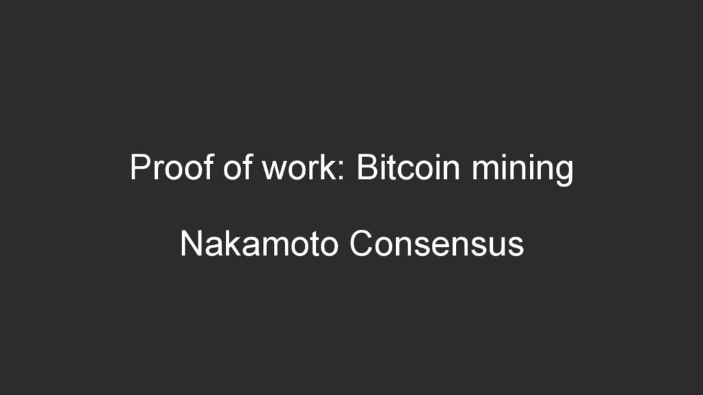 Proof of work: Bitcoin mining Nakamoto Consensus