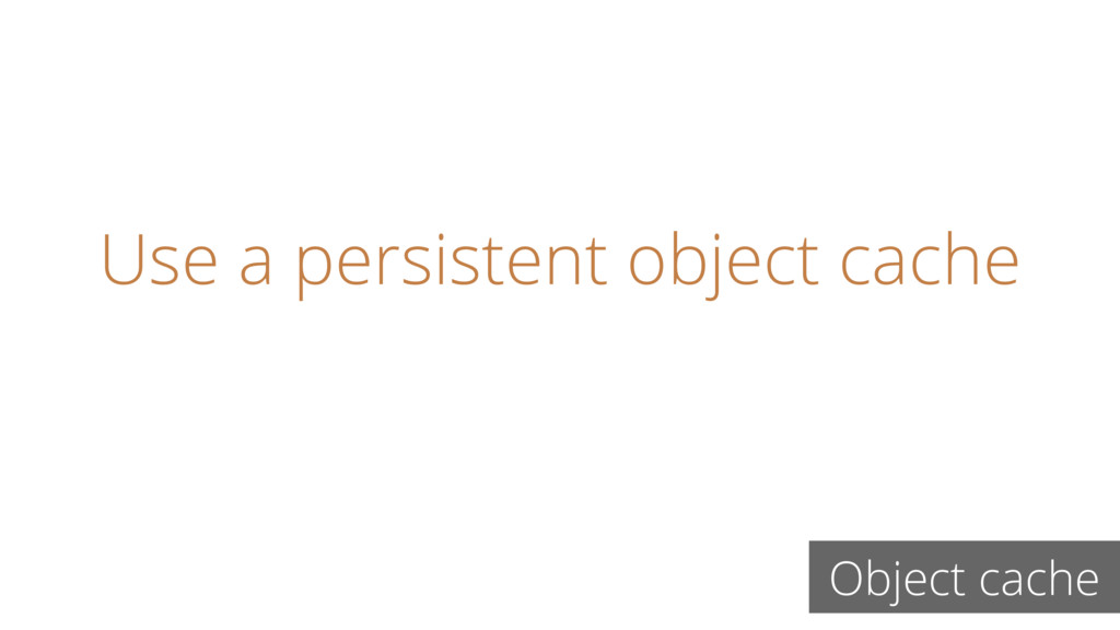 Use a persistent object cache Object cache