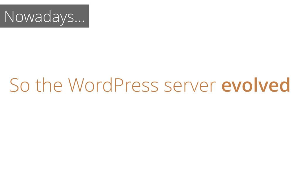 Nowadays… So the WordPress server evolved
