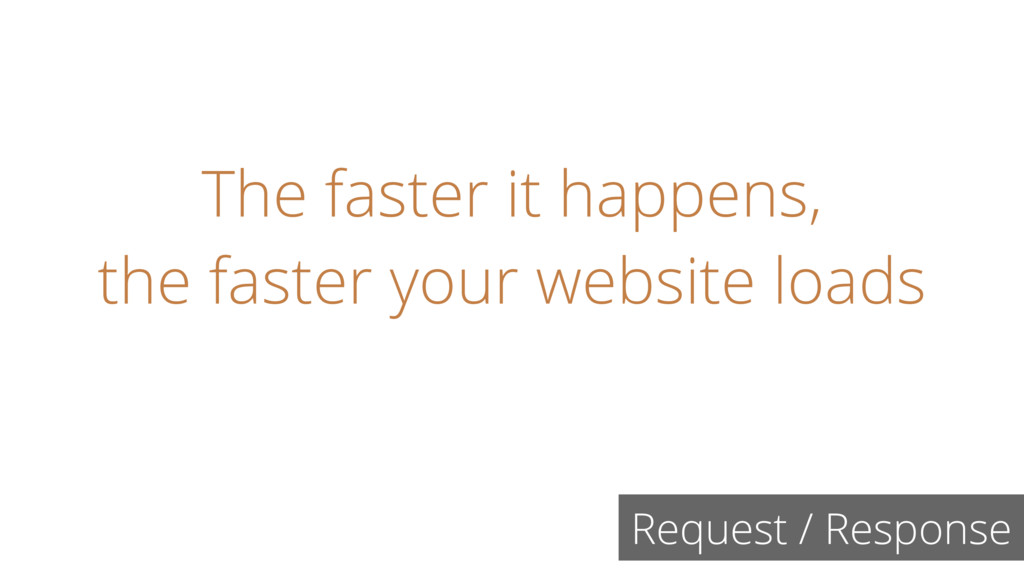 Request / Response The faster it happens, the f...