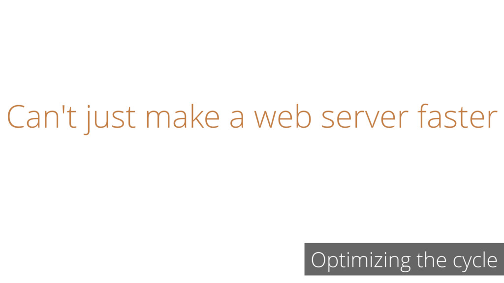 Optimizing the cycle Can't just make a web serv...