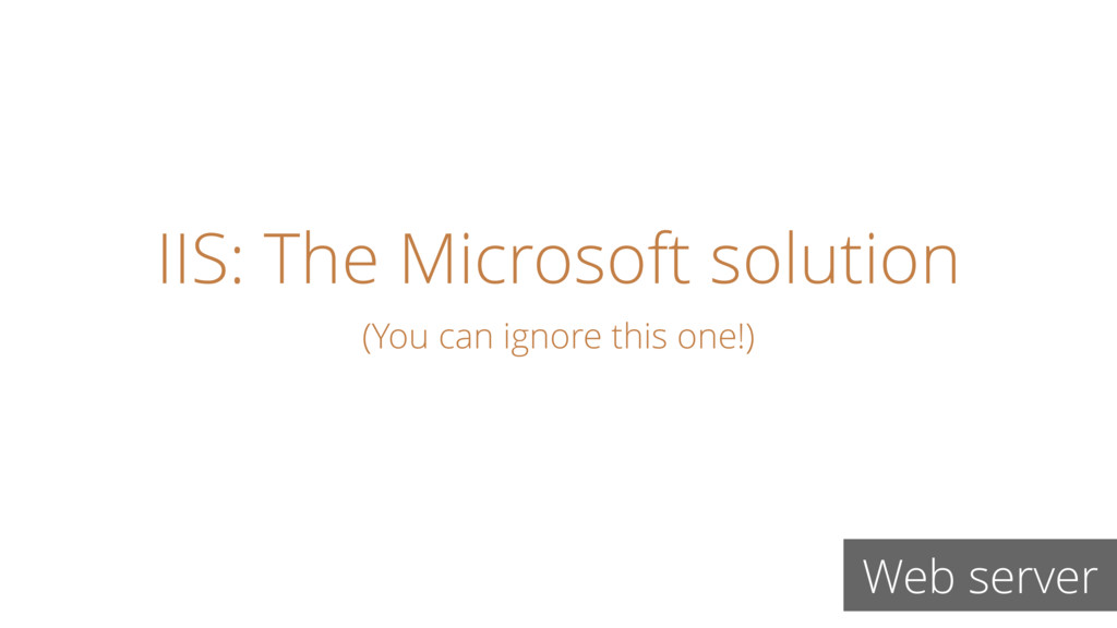 IIS: The Microsoft solution Web server (You can...