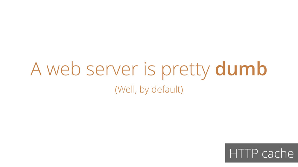 A web server is pretty dumb HTTP cache (Well, b...