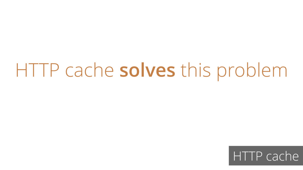 HTTP cache solves this problem HTTP cache