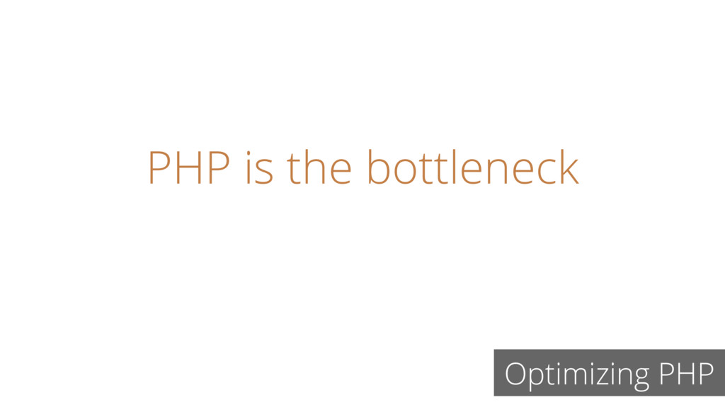 PHP is the bottleneck Optimizing PHP