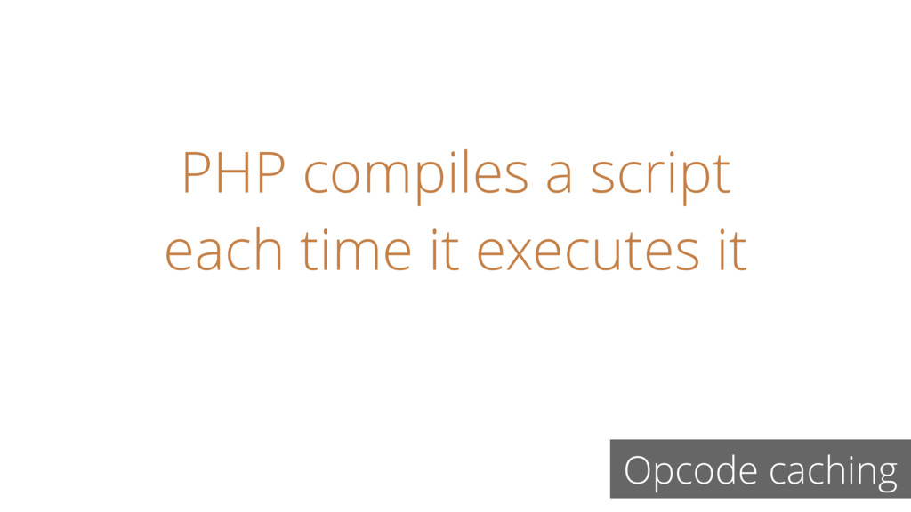 PHP compiles a script each time it executes it ...