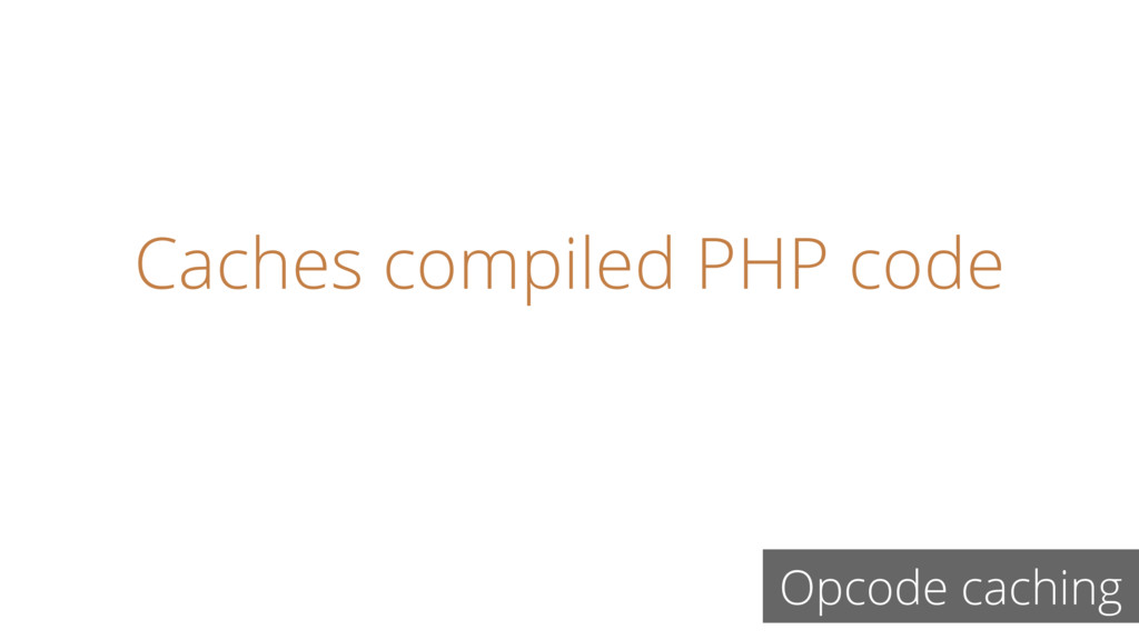 Caches compiled PHP code Opcode caching