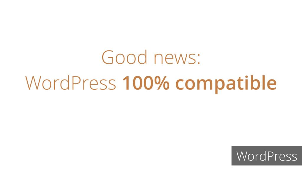 Good news: WordPress 100% compatible WordPress