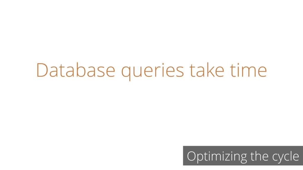 Database queries take time Optimizing the cycle