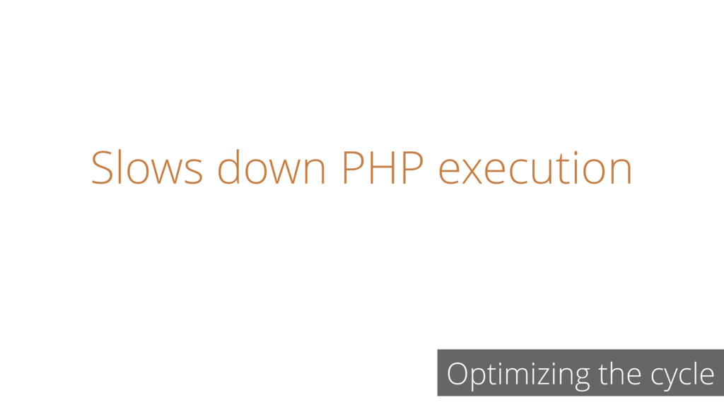 Slows down PHP execution Optimizing the cycle