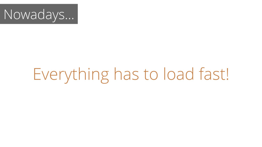 Everything has to load fast! Nowadays…