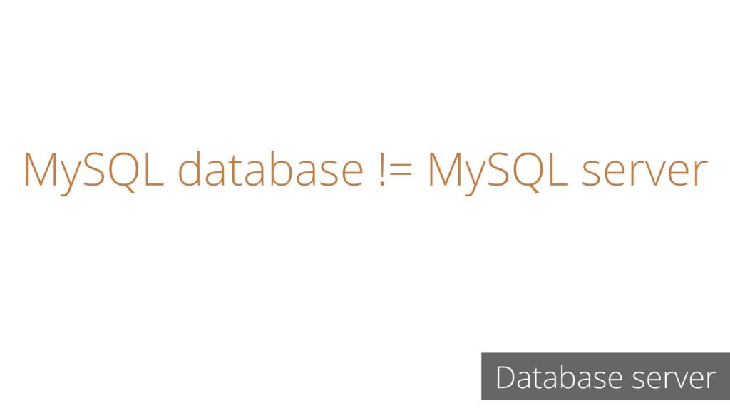 MySQL database != MySQL server Database server