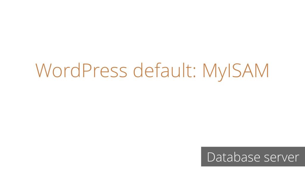 WordPress default: MyISAM Database server