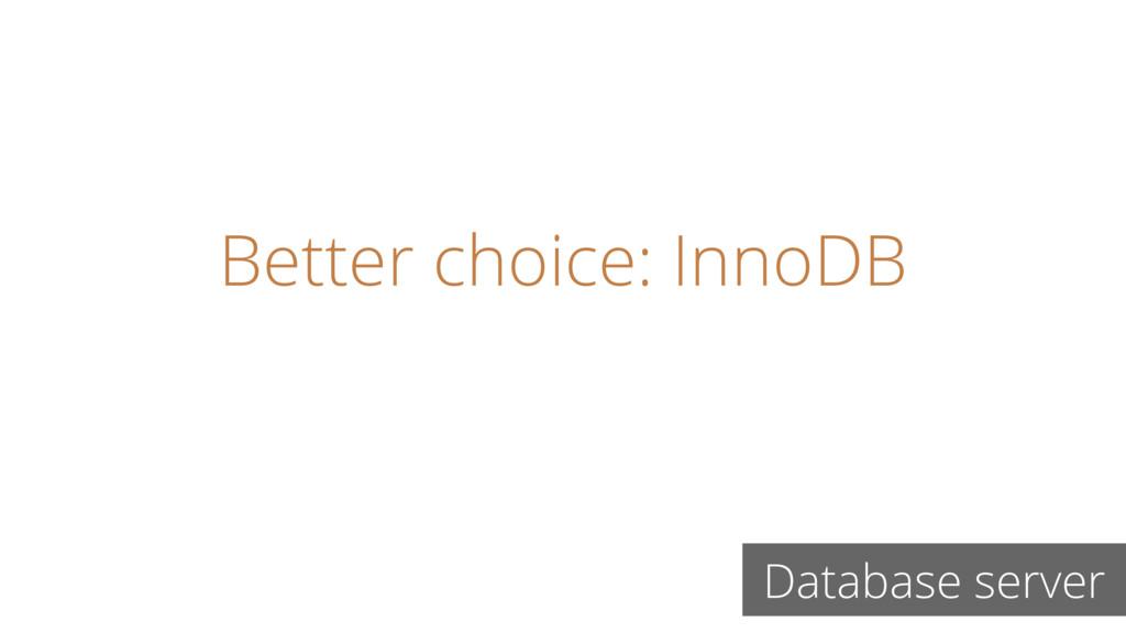 Better choice: InnoDB Database server