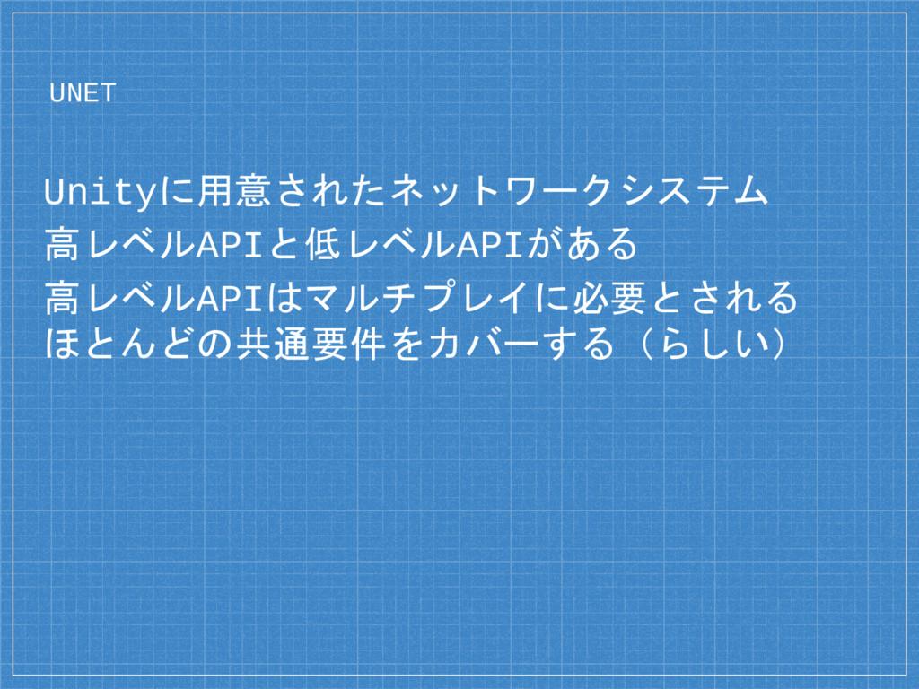 UNET Unityに用意されたネットワークシステム 高レベルAPIと低レベルAPIがある 高...