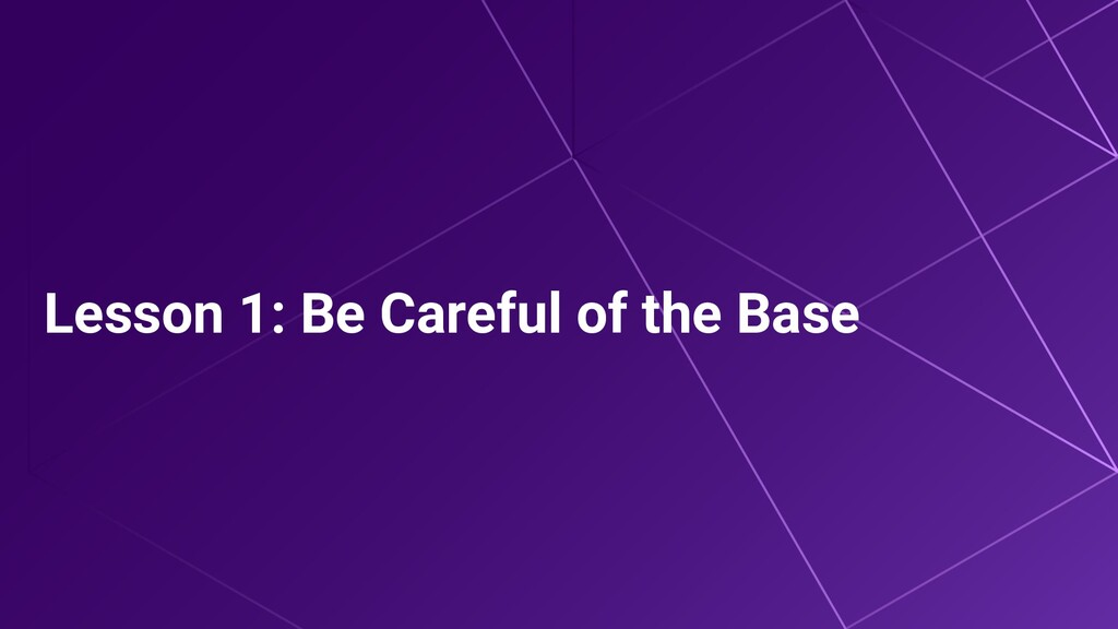 Lesson 1: Be Careful of the Base