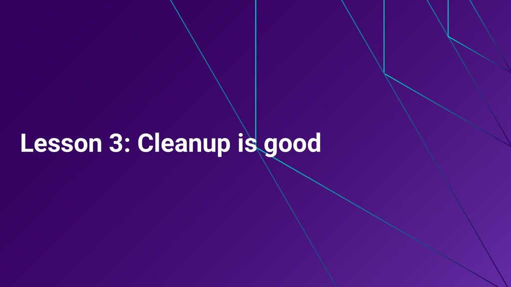 Lesson 3: Cleanup is good