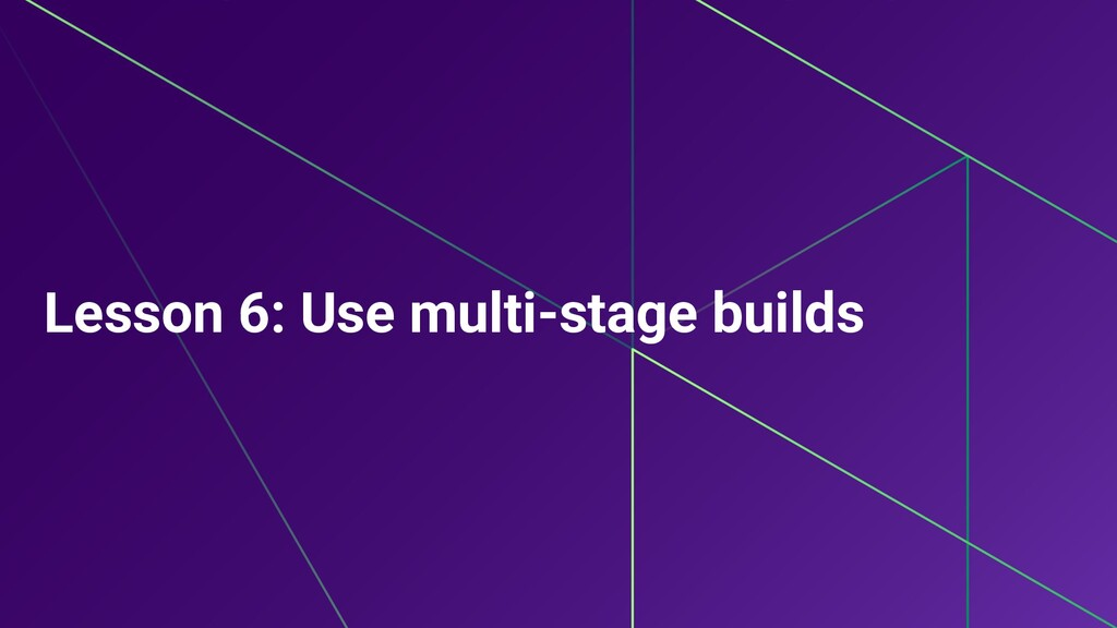 Lesson 6: Use multi-stage builds