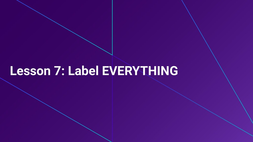Lesson 7: Label EVERYTHING