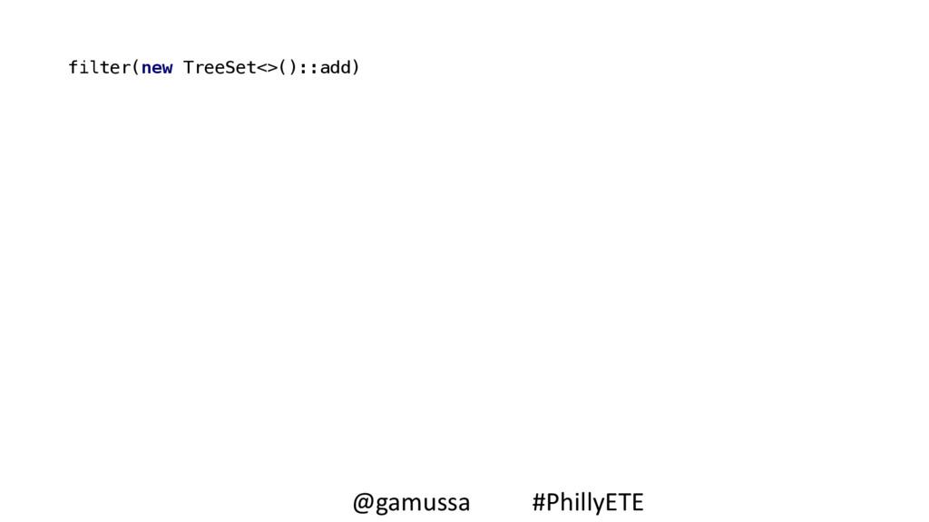 filter(new TreeSet<>()::add) @gamussa #PhillyETE