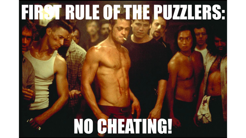 FIRST RULE OF THE PUZZLERS: NO CHEATING!