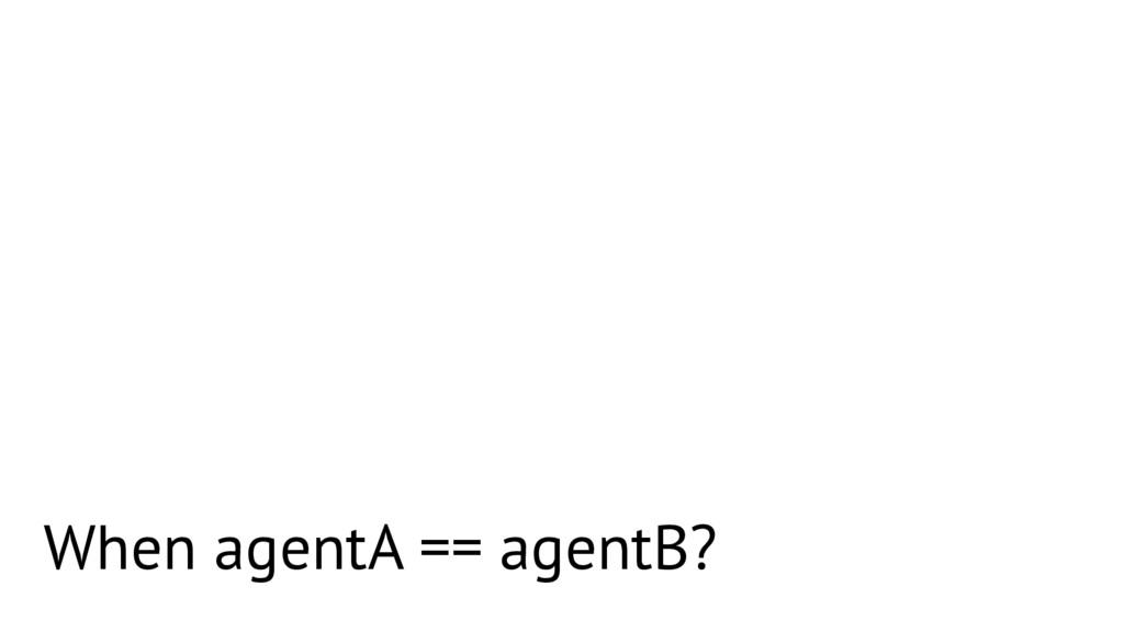 When agentA == agentB?