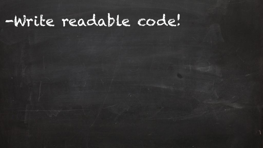 -Write readable code!