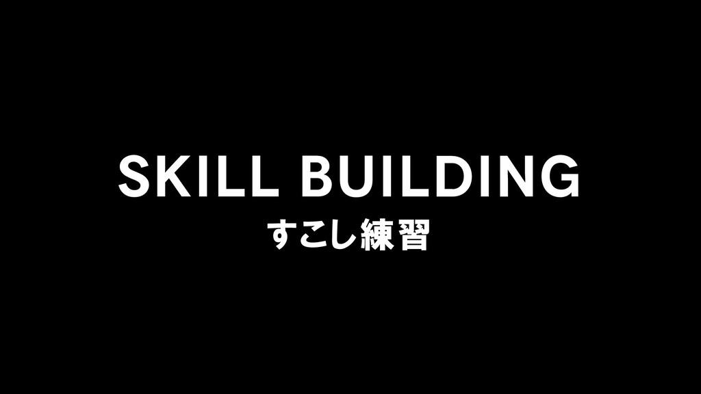 SKILL BUILDING すこし練習