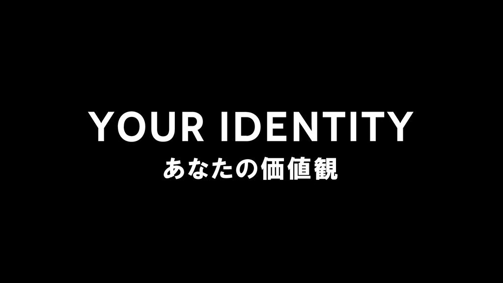 YOUR IDENTITY あなたの価値観
