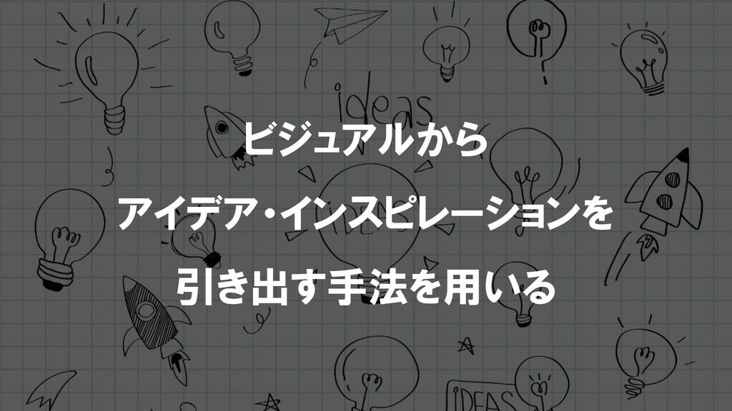 ビジュアルから アイデア・インスピレーションを 引き出す手法を用いる