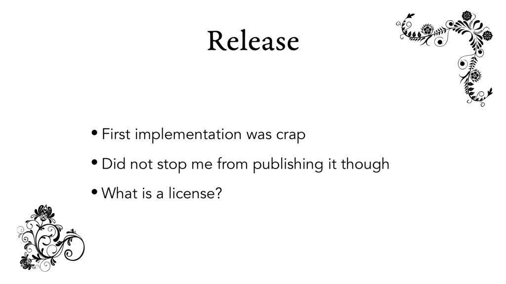 Release • First implementation was crap • Did n...
