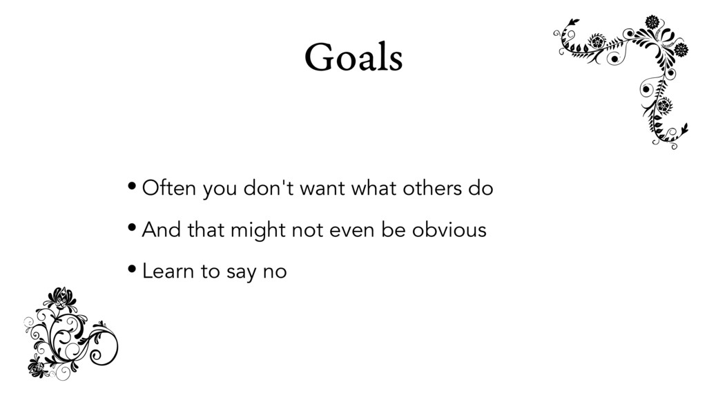 Goals • Often you don't want what others do • A...