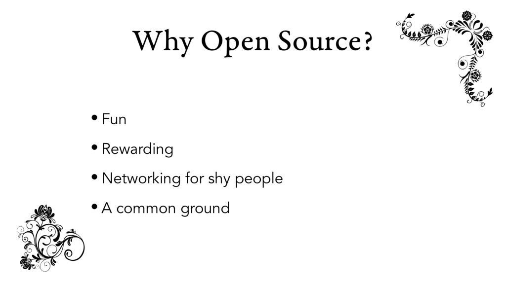 Why Open Source? • Fun • Rewarding • Networking...