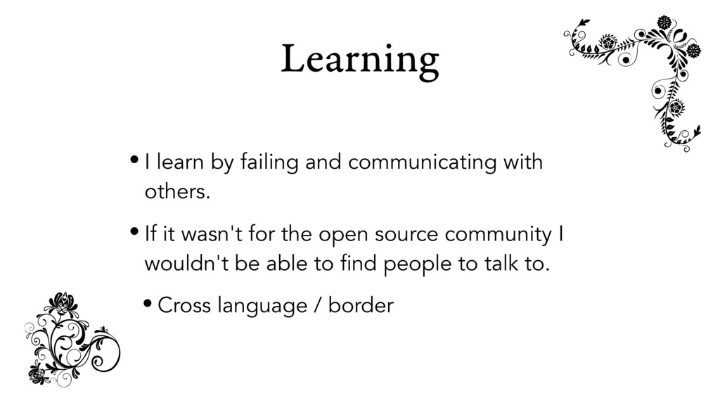 Learning • I learn by failing and communicating...