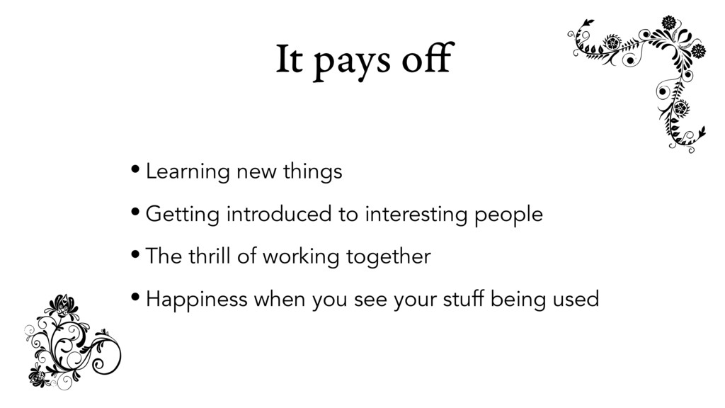 It pays off • Learning new things • Getting intr...