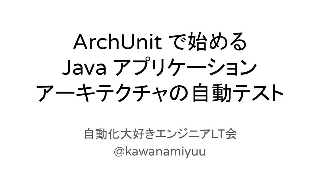 ArchUnit で始める Java アプリケーション アーキテクチャの自動テスト 自動化大好...
