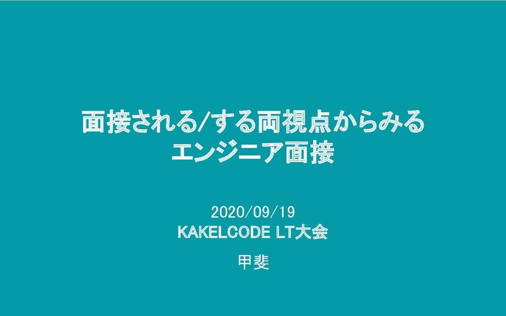 2020/09/19 KAKELCODE LT大会 甲斐 面接される/する両視点からみる...