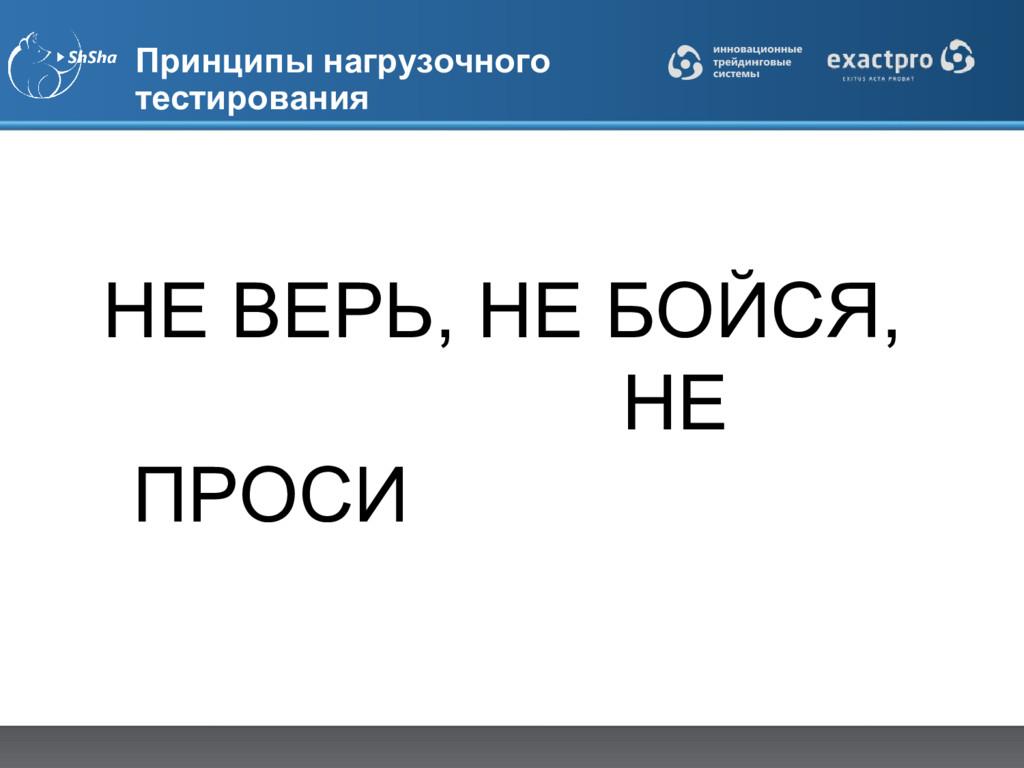 Принципы нагрузочного тестирования НЕ ВЕРЬ, НЕ ...