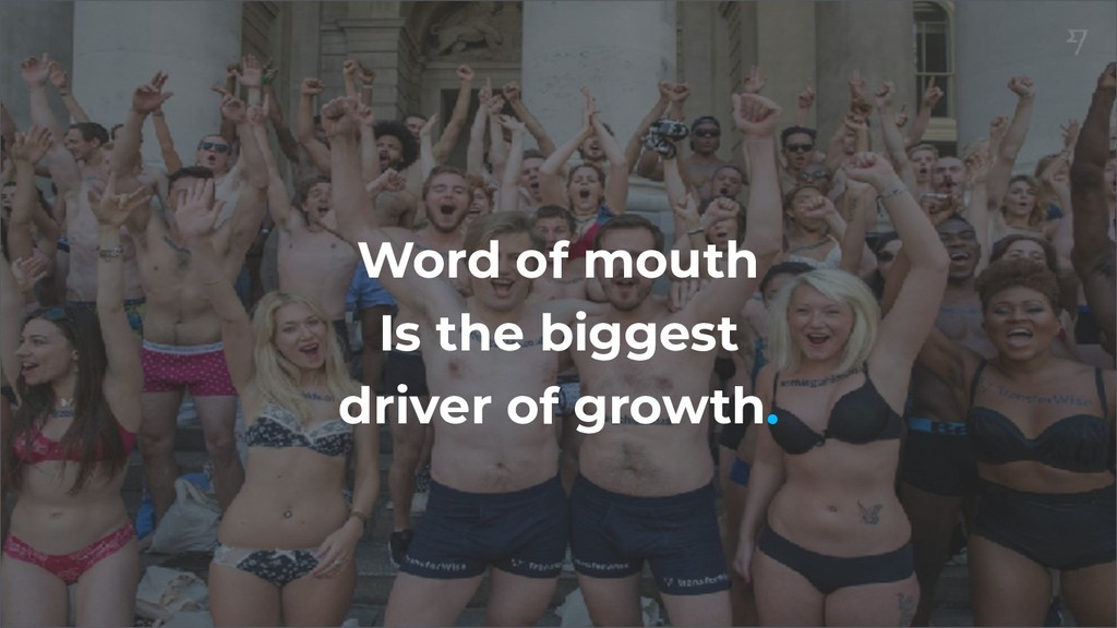 Word of mouth Is the biggest driver of growth.