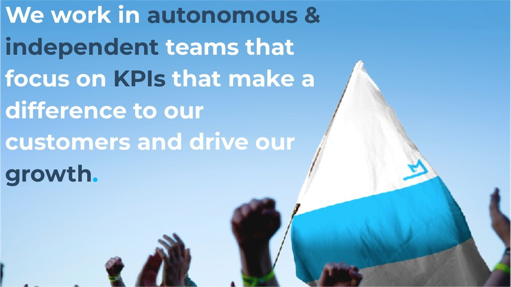 We work in autonomous & independent teams that ...