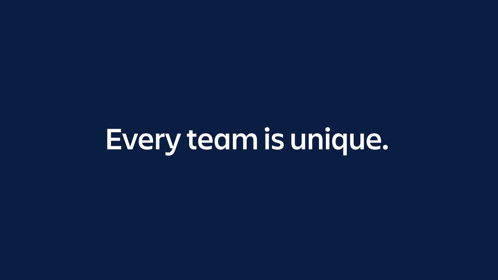 Every team is unique.