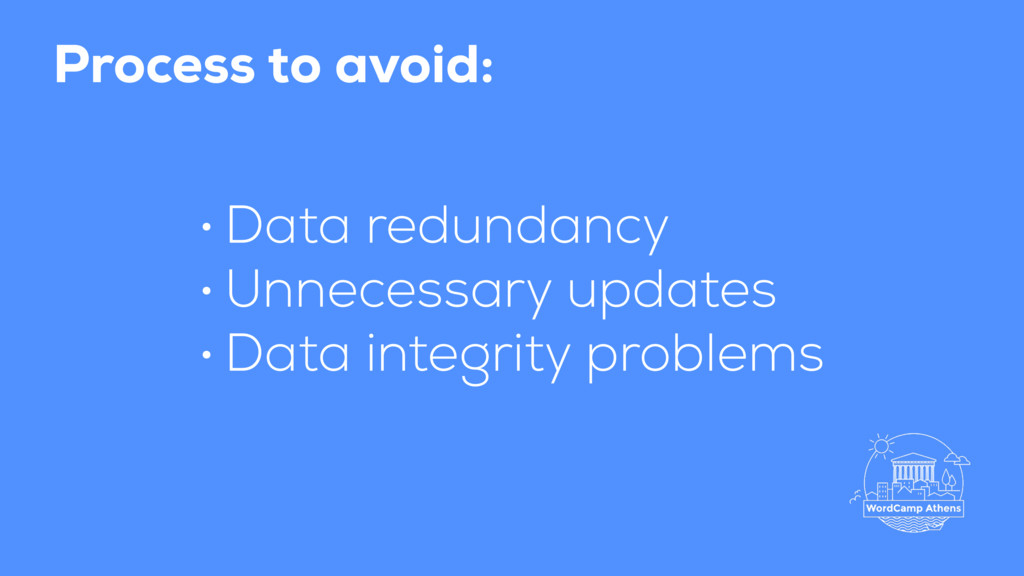 Process to avoid: • Data redundancy • Unnecessa...