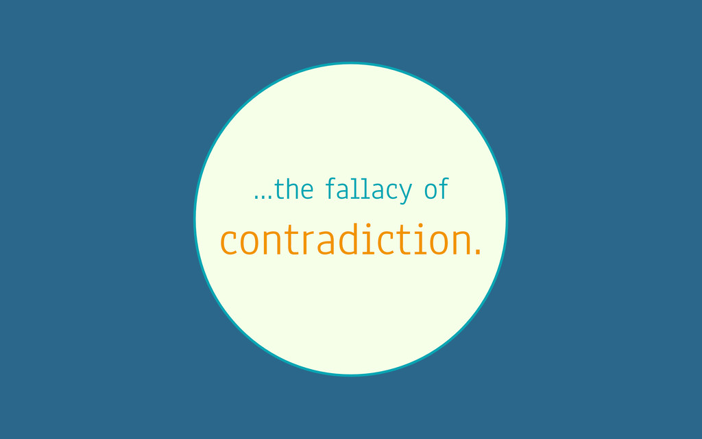 …the fallacy of contradiction.